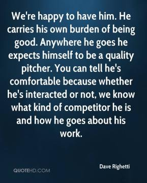 Dave Righetti - We're happy to have him. He carries his own burden of being good. Anywhere he goes he expects himself to be a quality pitcher. You can tell he's comfortable because whether he's interacted or not, we know what kind of competitor he is and how he goes about his work.
