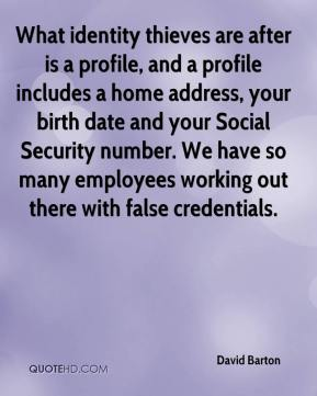 David Barton - What identity thieves are after is a profile, and a profile includes a home address, your birth date and your Social Security number. We have so many employees working out there with false credentials.