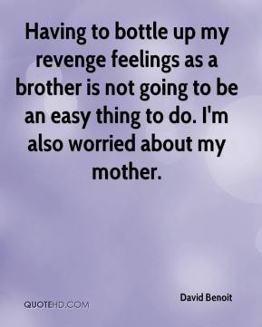 David Benoit - Having to bottle up my revenge feelings as a brother is not going to be an easy thing to do. I'm also worried about my mother.