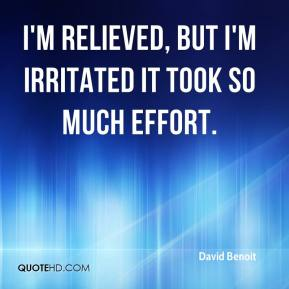 David Benoit - I'm relieved, but I'm irritated it took so much effort.