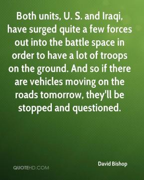 David Bishop - Both units, U. S. and Iraqi, have surged quite a few forces out into the battle space in order to have a lot of troops on the ground. And so if there are vehicles moving on the roads tomorrow, they'll be stopped and questioned.