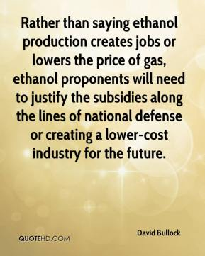 David Bullock - Rather than saying ethanol production creates jobs or lowers the price of gas, ethanol proponents will need to justify the subsidies along the lines of national defense or creating a lower-cost industry for the future.