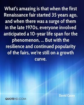 David Casey - What's amazing is that when the first Renaissance fair started 35 years ago, and when there was a surge of them in the late 1970s, everyone involved anticipated a 10-year life span for the phenomenon, ... But with the resilience and continued popularity of the fairs, we're still on a growth curve.