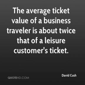 David Cush - The average ticket value of a business traveler is about twice that of a leisure customer's ticket.