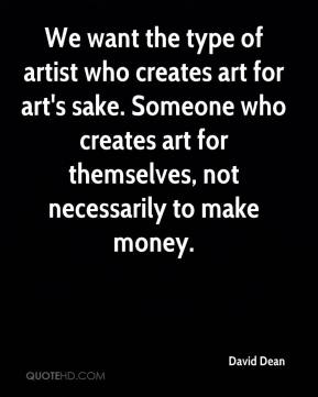 David Dean - We want the type of artist who creates art for art's sake. Someone who creates art for themselves, not necessarily to make money.