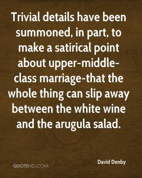 David Denby - Trivial details have been summoned, in part, to make a satirical point about upper-middle-class marriage-that the whole thing can slip away between the white wine and the arugula salad.