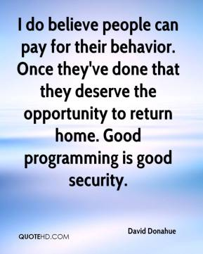 David Donahue - I do believe people can pay for their behavior. Once they've done that they deserve the opportunity to return home. Good programming is good security.