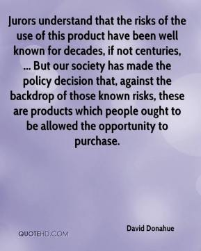 David Donahue - Jurors understand that the risks of the use of this product have been well known for decades, if not centuries, ... But our society has made the policy decision that, against the backdrop of those known risks, these are products which people ought to be allowed the opportunity to purchase.