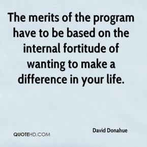 David Donahue - The merits of the program have to be based on the internal fortitude of wanting to make a difference in your life.