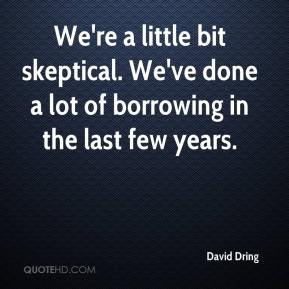 David Dring - We're a little bit skeptical. We've done a lot of borrowing in the last few years.