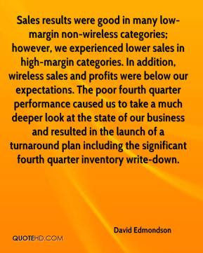 David Edmondson - Sales results were good in many low-margin non-wireless categories; however, we experienced lower sales in high-margin categories. In addition, wireless sales and profits were below our expectations. The poor fourth quarter performance caused us to take a much deeper look at the state of our business and resulted in the launch of a turnaround plan including the significant fourth quarter inventory write-down.