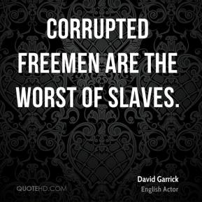 Corrupted freemen are the worst of slaves.
