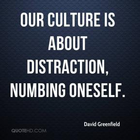 David Greenfield - Our culture is about distraction, numbing oneself. There is no self-reflection, no sitting still. It's absolutely exhausting.