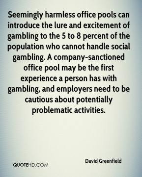 David Greenfield - Seemingly harmless office pools can introduce the lure and excitement of gambling to the 5 to 8 percent of the population who cannot handle social gambling. A company-sanctioned office pool may be the first experience a person has with gambling, and employers need to be cautious about potentially problematic activities.