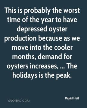 David Heil - This is probably the worst time of the year to have depressed oyster production because as we move into the cooler months, demand for oysters increases, ... The holidays is the peak.