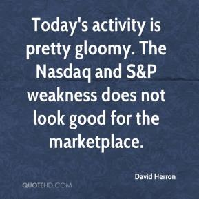 David Herron - Today's activity is pretty gloomy. The Nasdaq and S&P weakness does not look good for the marketplace.