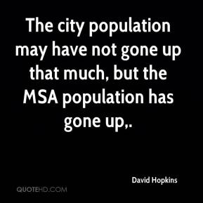 David Hopkins - The city population may have not gone up that much, but the MSA population has gone up.
