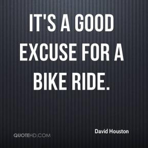 David Houston - It's a good excuse for a bike ride.