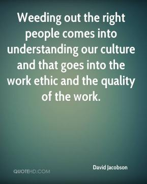 David Jacobson - Weeding out the right people comes into understanding our culture and that goes into the work ethic and the quality of the work.