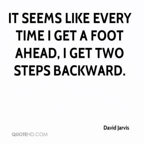 It seems like every time I get a foot ahead, I get two steps backward.