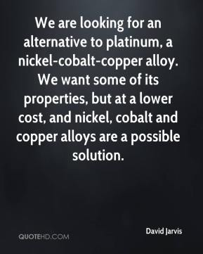 We are looking for an alternative to platinum, a nickel-cobalt-copper alloy. We want some of its properties, but at a lower cost, and nickel, cobalt and copper alloys are a possible solution.
