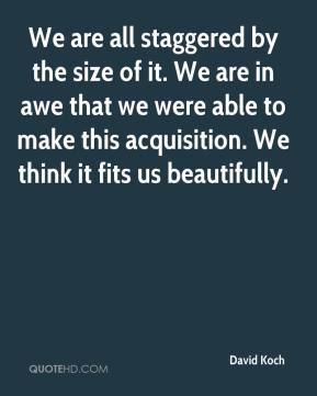 We are all staggered by the size of it. We are in awe that we were able to make this acquisition. We think it fits us beautifully.