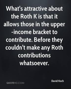 What's attractive about the Roth K is that it allows those in the upper-income bracket to contribute. Before they couldn't make any Roth contributions whatsoever.