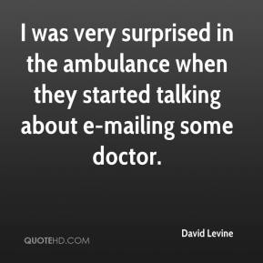 David Levine - I was very surprised in the ambulance when they started talking about e-mailing some doctor.