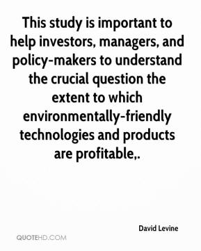 David Levine - This study is important to help investors, managers, and policy-makers to understand the crucial question the extent to which environmentally-friendly technologies and products are profitable.