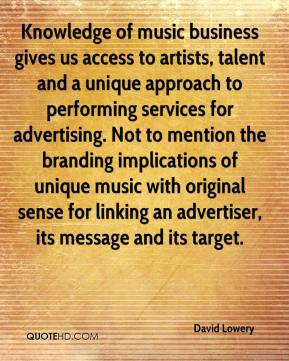 David Lowery - Knowledge of music business gives us access to artists, talent and a unique approach to performing services for advertising. Not to mention the branding implications of unique music with original sense for linking an advertiser, its message and its target.