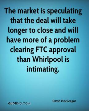 David MacGregor - The market is speculating that the deal will take longer to close and will have more of a problem clearing FTC approval than Whirlpool is intimating.