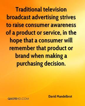 David Mandelbrot - Traditional television broadcast advertising strives to raise consumer awareness of a product or service, in the hope that a consumer will remember that product or brand when making a purchasing decision.