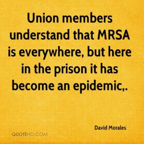 David Morales - Union members understand that MRSA is everywhere, but here in the prison it has become an epidemic.