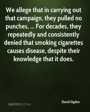 David Ogden - We allege that in carrying out that campaign, they pulled no punches, ... For decades, they repeatedly and consistently denied that smoking cigarettes causes disease, despite their knowledge that it does.