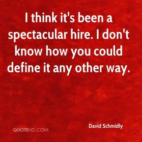 David Schmidly - I think it's been a spectacular hire. I don't know how you could define it any other way.
