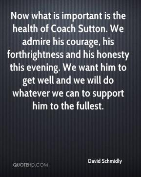 David Schmidly - Now what is important is the health of Coach Sutton. We admire his courage, his forthrightness and his honesty this evening. We want him to get well and we will do whatever we can to support him to the fullest.