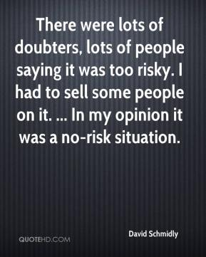 David Schmidly - There were lots of doubters, lots of people saying it was too risky. I had to sell some people on it. ... In my opinion it was a no-risk situation.
