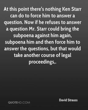 David Strauss - At this point there's nothing Ken Starr can do to force him to answer a question. Now if he refuses to answer a question Mr. Starr could bring the subpoena against him again, subpoena him and then force him to answer the questions, but that would take another course of legal proceedings.