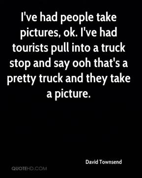 David Townsend - I've had people take pictures, ok. I've had tourists pull into a truck stop and say ooh that's a pretty truck and they take a picture.