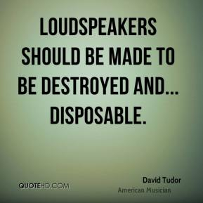 David Tudor - Loudspeakers should be made to be destroyed and... disposable.