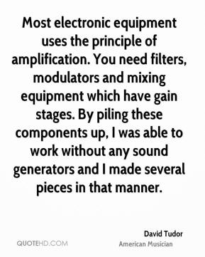 David Tudor - Most electronic equipment uses the principle of amplification. You need filters, modulators and mixing equipment which have gain stages. By piling these components up, I was able to work without any sound generators and I made several pieces in that manner.