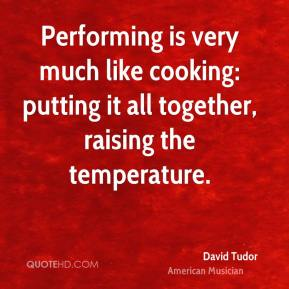 David Tudor - Performing is very much like cooking: putting it all together, raising the temperature.