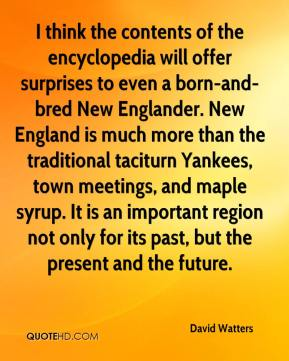 David Watters - I think the contents of the encyclopedia will offer surprises to even a born-and-bred New Englander. New England is much more than the traditional taciturn Yankees, town meetings, and maple syrup. It is an important region not only for its past, but the present and the future.