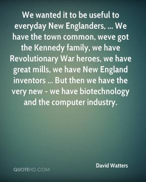 David Watters - We wanted it to be useful to everyday New Englanders, ... We have the town common, weve got the Kennedy family, we have Revolutionary War heroes, we have great mills, we have New England inventors ... But then we have the very new - we have biotechnology and the computer industry.