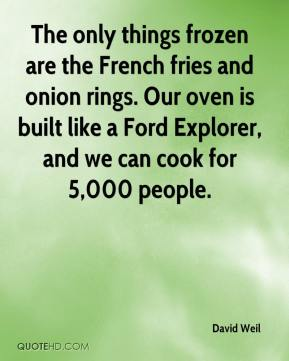 David Weil - The only things frozen are the French fries and onion rings. Our oven is built like a Ford Explorer, and we can cook for 5,000 people.
