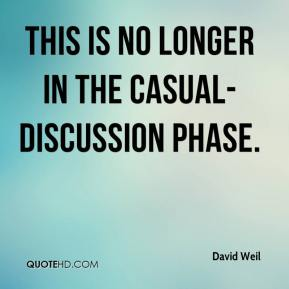 David Weil - This is no longer in the casual-discussion phase.