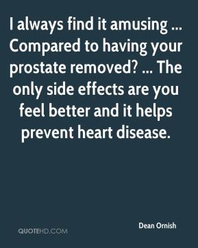 Dean Ornish - I always find it amusing ... Compared to having your prostate removed? ... The only side effects are you feel better and it helps prevent heart disease.