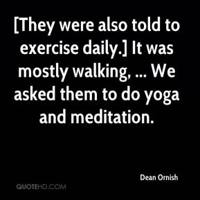 Dean Ornish - [They were also told to exercise daily.] It was mostly walking, ... We asked them to do yoga and meditation.