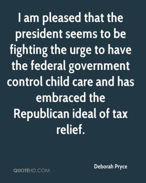 Deborah Pryce - I am pleased that the president seems to be fighting the urge to have the federal government control child care and has embraced the Republican ideal of tax relief.