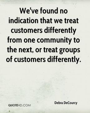 Debra DeCourcy - We've found no indication that we treat customers differently from one community to the next, or treat groups of customers differently.